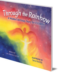 Lou Harvey-Zahra; Illustrated by Sara Parrilli - Through the Rainbow: A Waldorf Birthday Story for Children