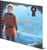 Molly MacPherson; Illustrated by Teresa Martinez - Robert the Bruce: The King and the Spider