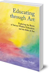 Agnes Nobel - Educating Through Art: Exploring the Roots of Steiner-Waldorf Education and the Role of Art