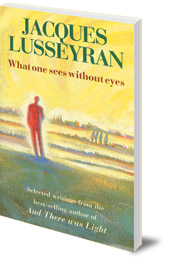 Jacques Lusseyran - What One Sees Without Eyes: Selected Writings of Jacques Lusseyran