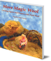 Angelika Wolk-Gerche - More Magic Wool: Creating Figures and Pictures with Dyed Wool