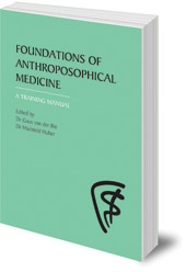 Edited by Guus van der Bie and Machteld Huber; Translated by Jan Kees Saltet - Foundations of Anthroposophical Medicine: A Training Manual