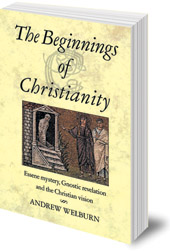 Andrew Welburn - The Beginnings of Christianity: Essene Mystery, Gnostic Revelation and the Christian Vision