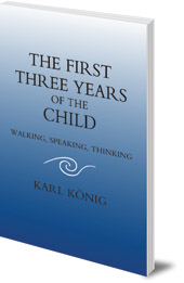 Karl König; Translated by Carlo Pietzner - The First Three Years of the Child: Walking, Speaking, Thinking