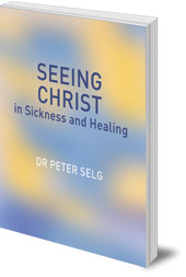 Peter Selg; Translated by Christian von Arnim - Seeing Christ in Sickness and Healing