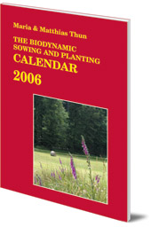 Maria Thun and Matthias Thun; Translated by Bernard Jarman - The Biodynamic Sowing and Planting Calendar: 2006