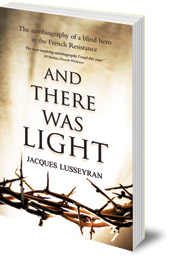 Jacques Lusseyran; Translated by Elizabeth R. Cameron - And There Was Light: The Autobiography of a Blind Hero in the French Resistance