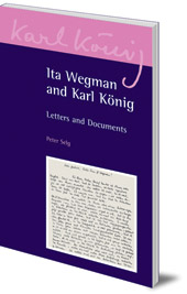 Peter Selg, Karl König and Ita Wegman - Ita Wegman and Karl König: Letters and Documents