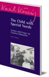 Karl König; Edited by Peter Selg - The Child with Special Needs: Letters and Essays on Curative Education