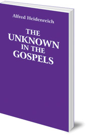 Alfred Heidenreich - The Unknown in the Gospels