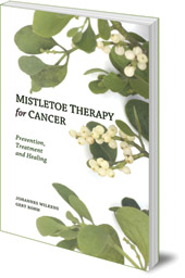 Johannes Wilkens and Gert Böhm; Translated by Peter Clemm - Mistletoe Therapy for Cancer: Prevention, Treatment and Healing