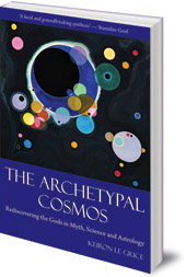 Keiron Le Grice - The Archetypal Cosmos: Rediscovering the Gods in Myth, Science and Astrology