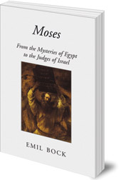 Emil Bock; Translated by Maria St Goar - Moses: From the Mysteries of Egypt to the Judges of Israel