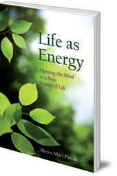 Alexis Mari Pietak - Life As Energy: Opening the Mind to a New Science of Life
