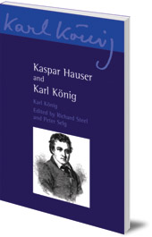 Karl König; Translated by Simon Blaxland de Lange; Edited by Richard Steel and Peter Selg - Kaspar Hauser and Karl König