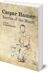 Jakob Wassermann; Foreword by Terry Boardman; Translated by Caroline Newton - Caspar Hauser: Inertia of the Heart