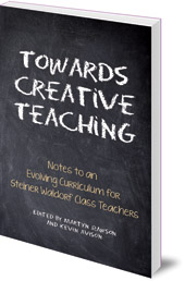 Edited by Martyn Rawson and Kevin Avison; Translated by Johanna Collis - Towards Creative Teaching: Notes to an Evolving Curriculum for Steiner Waldorf Class Teachers