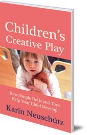 Karin Neuschütz - Children's Creative Play: How Simple Dolls and Toys Help Your Child Develop