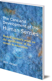 Willi Aeppli; Translated by Valerie Freilich - The Care and Development of the Human Senses: Rudolf Steiner's Work on the Significance of the Senses in Education