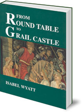 Isabel Wyatt; Introduction by Joan Rudel - From Round Table to Grail Castle: Twelve Studies in Arthurian and Grail Literature in the Light of Anthroposophy