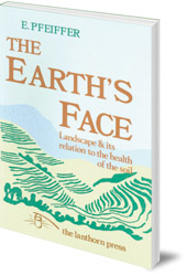 Ehrenfried E. Pfeiffer; Foreword by R. George Stapledon - The Earth's Face: Landscape and its relation to the health of the soil