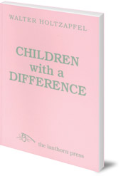 Walter Holtzapfel; Translated by John and Marguerite Wood - Children with a Difference: The Background of Steiner Special Education