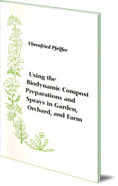Ehrenfried E. Pfeiffer - Using the Biodynamic Compost Preparations and Sprays in Garden, Orchard and Farm