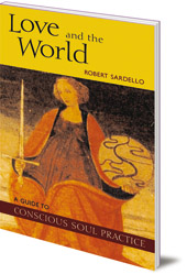 Robert Sardello - Love and the World: A Guide to Conscious Soul Practice