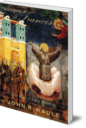 John R. Haule - The Ecstasies of St Francis: The Way of Lady Poverty