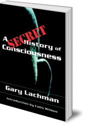 Gary Lachman; Introduction by Colin Wilson - A Secret History of Consciousness