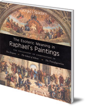 Giorgio I. Spadaro - The Esoteric Meaning in Raphael's Paintings: The Philosophy of Composition in The Disputa, The School of Athens, The Transfiguration
