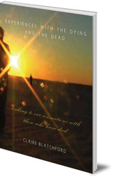 Claire Blatchford - Experiences with the Dying and the Dead: Waking to Our Connections with Those Who Have Died