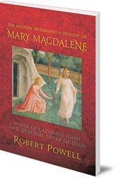 Robert Powell - The Mystery, Biography and Destiny of Mary Magdalene: Sister of Lazarus John and Spiritual Sister of Jesus