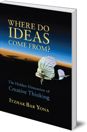Itzhak Bar Yona - Where Do Ideas Come From?: The Hidden Dimension of Creative Thinking