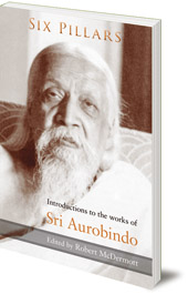 Edited by Robert McDermott - Six Pillars: Introductions to the Works of Sri Aurobindo