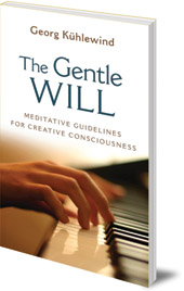 Georg Kühlewind; Translated by Michael Lipson - The Gentle Will: Meditative Guidelines for Creative Consciousness