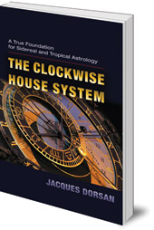 Jacques Dorsan; Edited by Wain Farrants and Robert Powell - The Clockwise House System: A True Foundation for Sidereal and Tropical Astrology