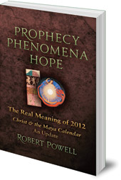 Robert Powell - Prophecy, Phenomena, Hope: The Real Meaning of 2012: Christ and the Maya Calendar: An Update