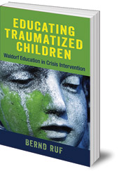 Bernd Ruf; Peter Selg; Translated by Margot Saar - Educating Traumatized Children: Waldorf Education in Crisis Intervention