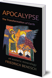 Friedrich Benesch; Foreword by Robert Sardello; Translated by Joseph Bailey - Apocalypse: The Transformation of Earth: An Esoteric Mineralogy