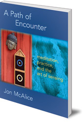 Jon McAlice - A Path of Encounter: Meditation, Practice, and the Art of Sensing