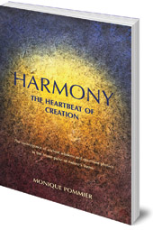 Monique Pommier - Harmony: The Heartbeat of Creation: The Convergence of Ancient Wisdom and Quantum Physics in the Triune Pulse of Nature's Forms