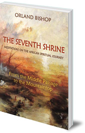 Orland Bishop - The Seventh Shrine: Meditations on the African Spiritual Journey: From the Middle Passage to the Mountaintop