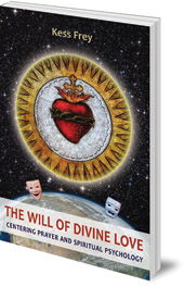 Kess Frey - The Will of Divine Love: Centering Prayer and Spiritual Psychology