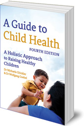 Michaela Glöckler and Wolfgang Goebel; Translated by Catherine Creeger - A Guide to Child Health: A Holistic Approach to Raising Healthy Children
