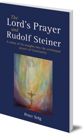 Peter Selg; Translated by Matthew Barton - The Lord's Prayer and Rudolf Steiner: A study of his insights into the archetypal prayer of Christianity