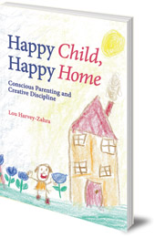 Lou Harvey-Zahra - Happy Child, Happy Home: Conscious Parenting and Creative Discipline