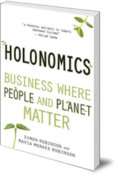 Simon Robinson and Maria Moraes Robinson; Foreword by Satish Kumar - Holonomics: Business Where People and Planet Matter