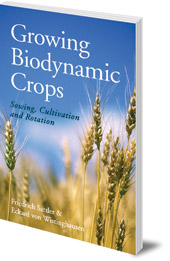 Friedrich Sattler and Eckard von Wistinghausen; Translated by A. R. Meuss - Growing Biodynamic Crops: Sowing, Cultivation and Rotation