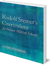 E. A. Karl Stockmeyer; Translated by Roland Everett-Zade - Rudolf Steiner's Curriculum for Steiner-Waldorf Schools: An Attempt to Summarise His Indications